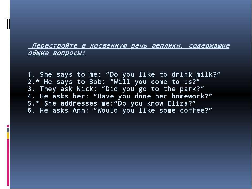 Перестройте в косвенную речь реплики, содержащие общие вопросы: 1. She says t...