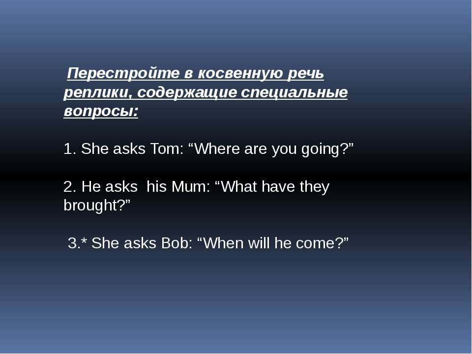 Перестройте в косвенную речь реплики, содержащие специальные вопросы: 1. She ...