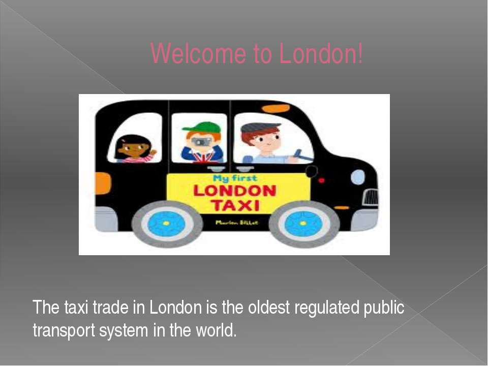 Welcome to London! The taxi trade in London is the oldest regulated public tr...