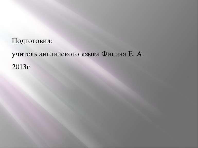 Подготовил: учитель английского языка Филина Е. А. 2013г
