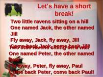 Let's have a short break! Two little ravens sitting on a hill One named Jack,...