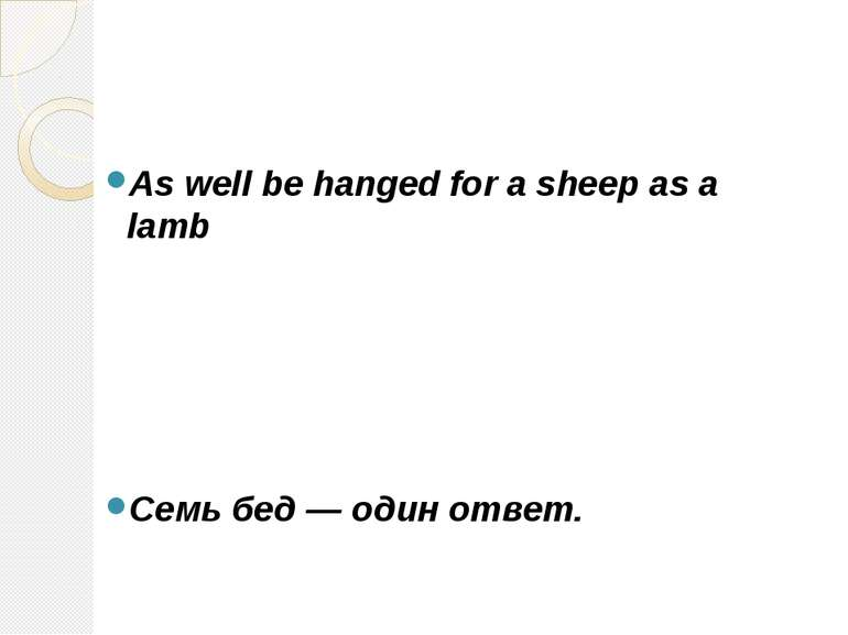 As well be hanged for a sheep as a lamb Семь бед — один ответ.