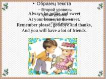Always be polite and sweet At your home, in the street. Remember please, good...