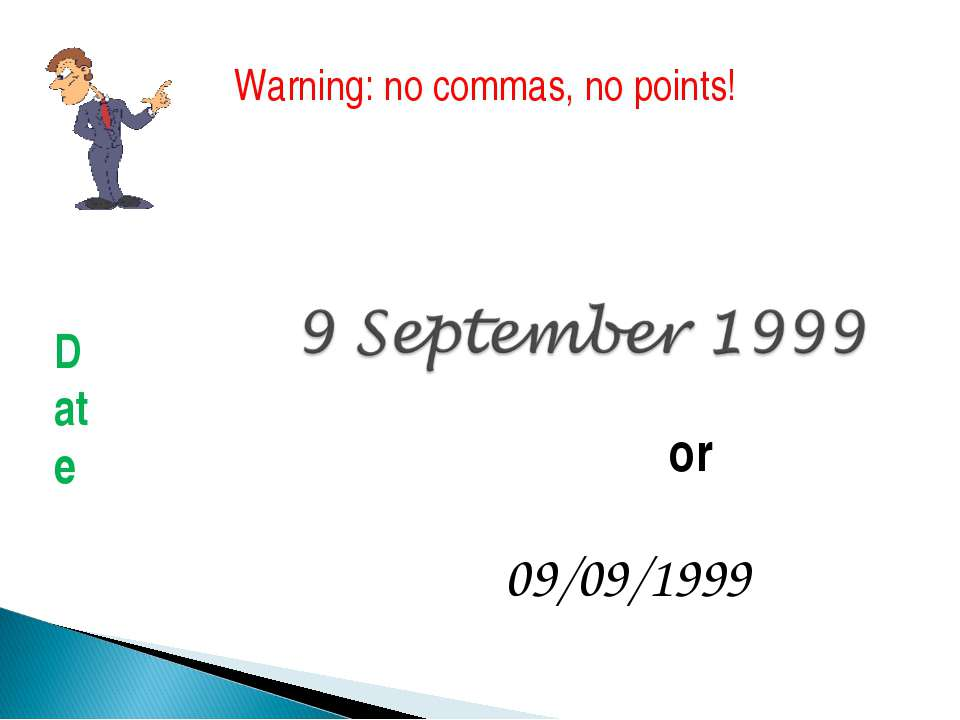 or 09/09/1999 Warning: no commas, no points! Date