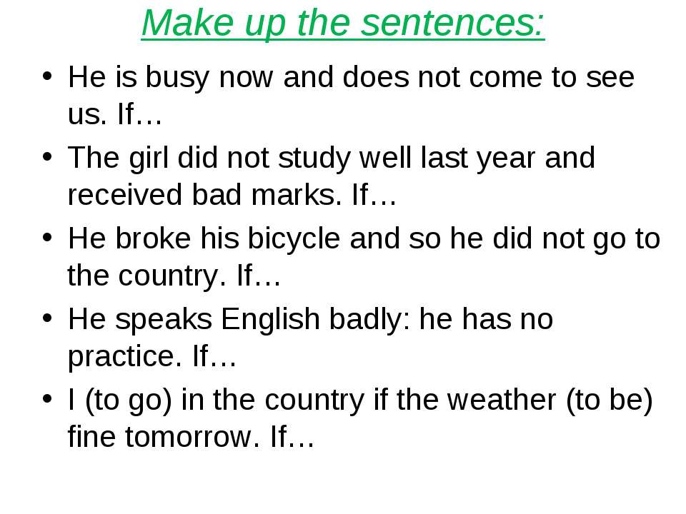 Make up the sentences: He is busy now and does not come to see us. If… The gi...
