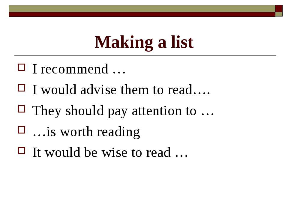 Making a list I recommend … I would advise them to read…. They should pay att...