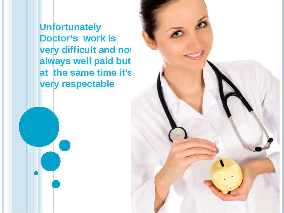 Unfortunately Doctor's work is very difficult and not always well paid but at...