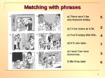Matching with phrases a) There won`t be any lessons today. b) I`ll be home at...