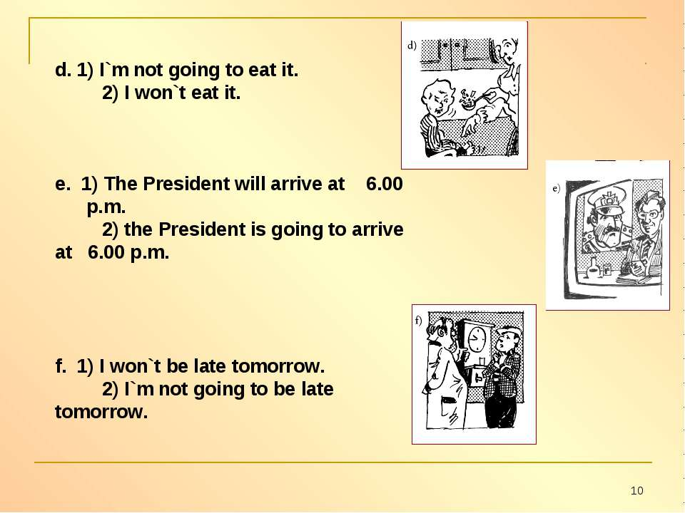d. 1) I`m not going to eat it. 2) I won`t eat it. e. 1) The President will ar...