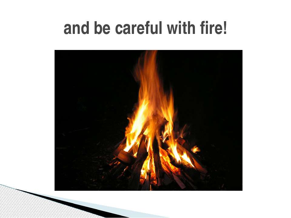 and be careful with fire!