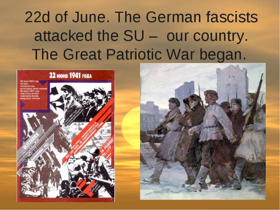 22d of June. The German fascists attacked the SU – our country. The Great Pa...