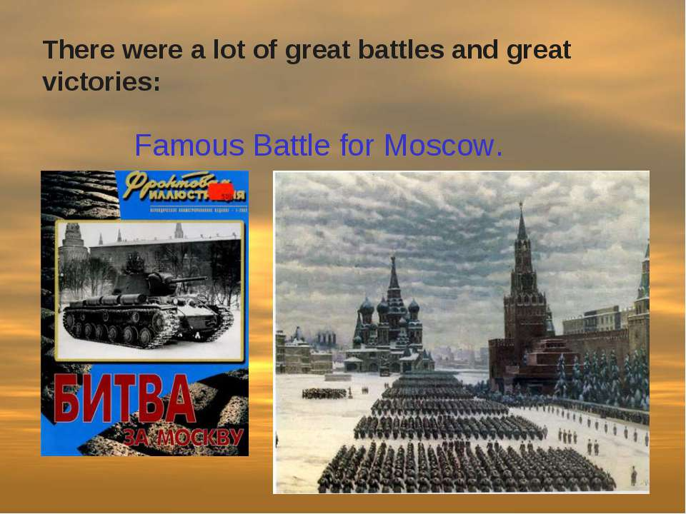Famous Battle for Moscow. There were a lot of great battles and great victories: