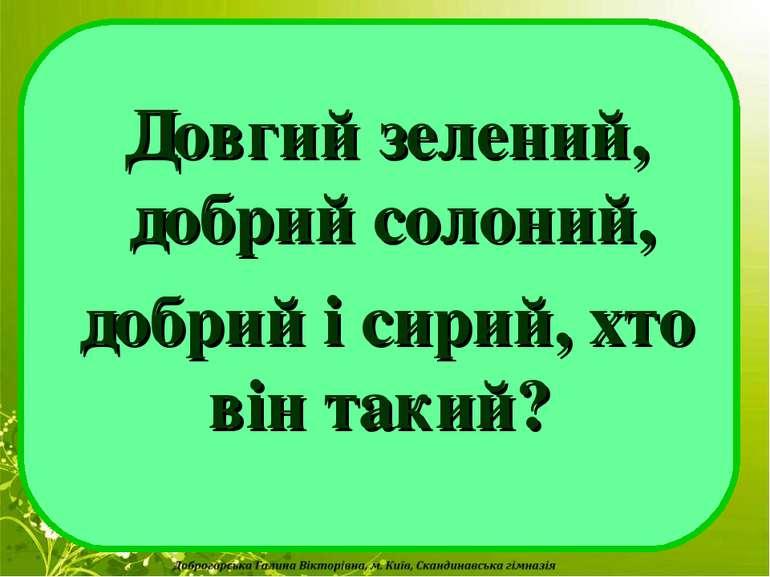 Довгий зелений, добрий солоний, добрий і сирий, хто він такий?