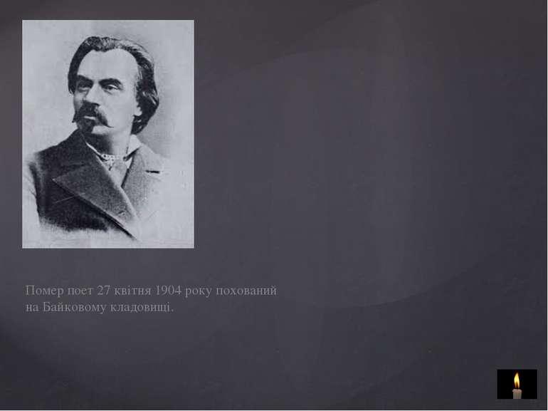 Помер поет 27 квітня 1904 року похований на Байковому кладовищі.