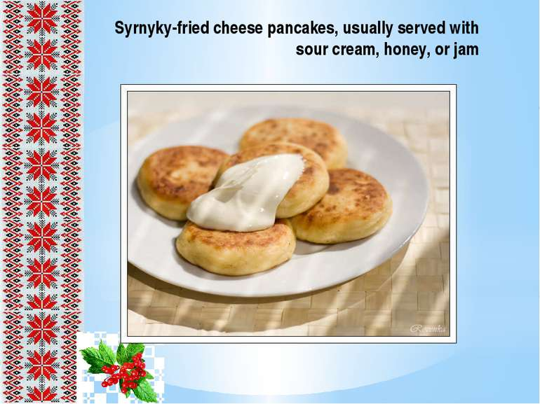 Syrnyky-fried cheese pancakes, usually served with sour cream, honey, or jam