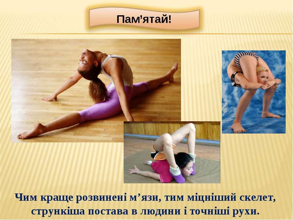 Чим краще розвинені м'язи, тим міцніший скелет, стрункіша постава в людини і ...