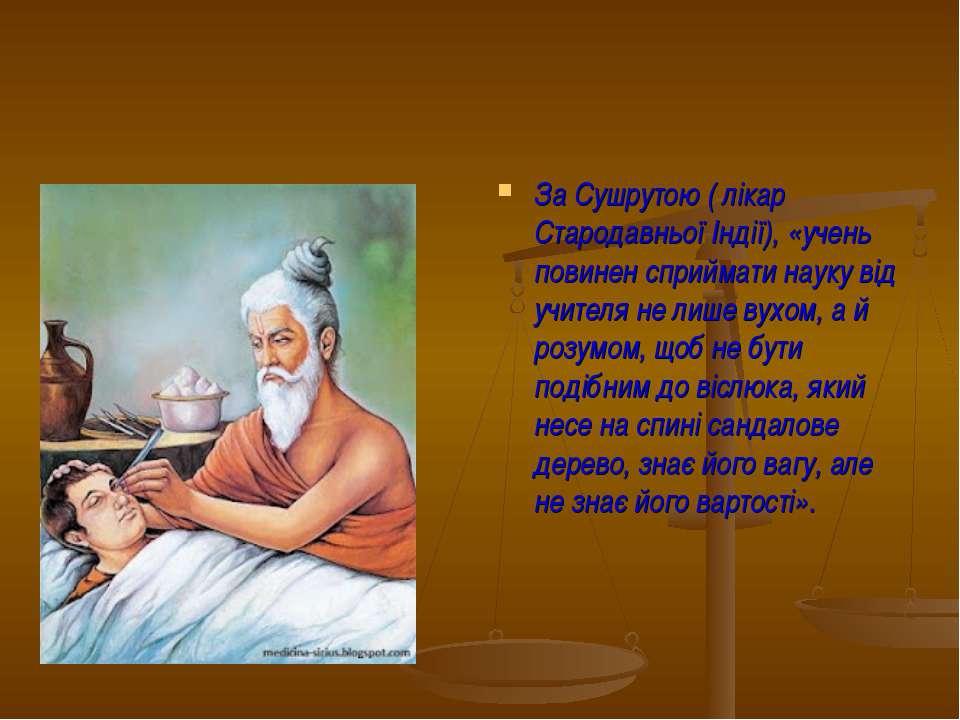 За Сушрутою ( лікар Стародавньої Індії), «учень повинен сприймати науку від у...