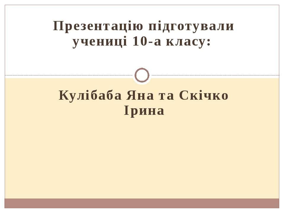 Презентацію підготували учениці 10-а класу: Кулібаба Яна та Скічко Ірина
