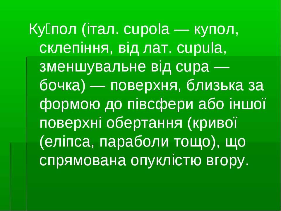 Ку пол (італ. cupola — купол, склепіння, від лат. cupula, зменшувальне від cu...