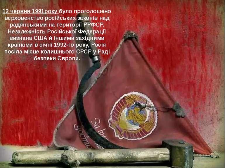 12 червня 1991року було проголошено верховенство російських законів над радян...