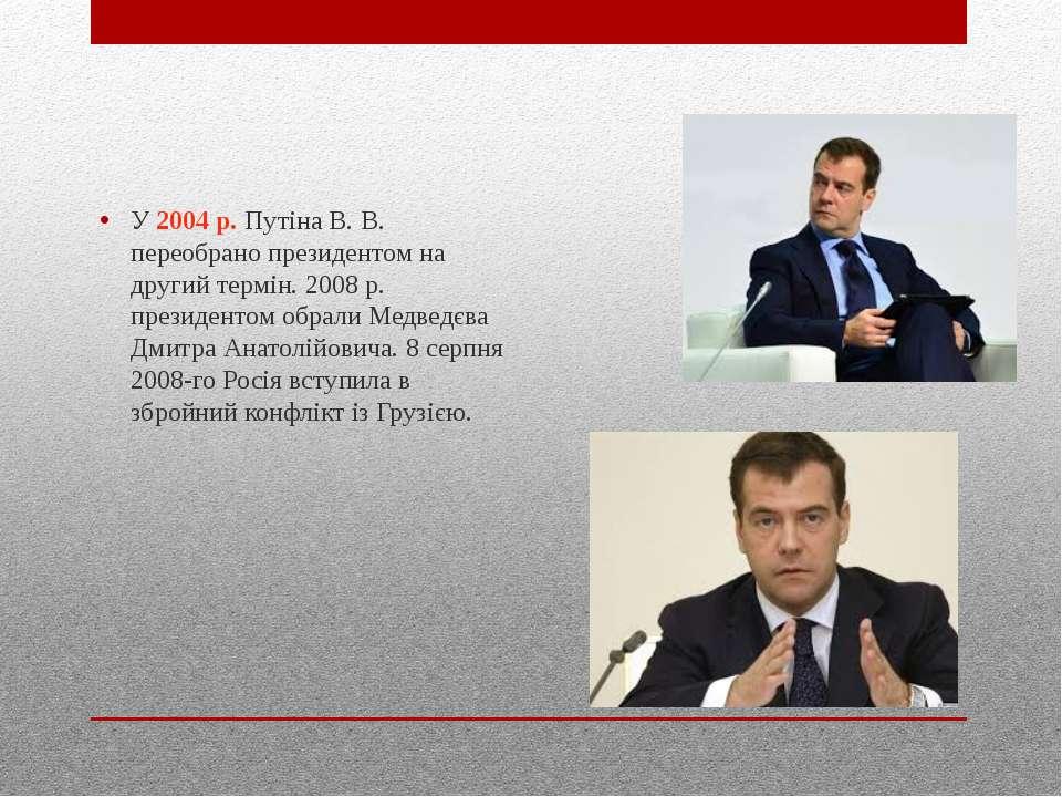 У 2004 р. Путіна В. В. переобрано президентом на другий термін. 2008 р. прези...