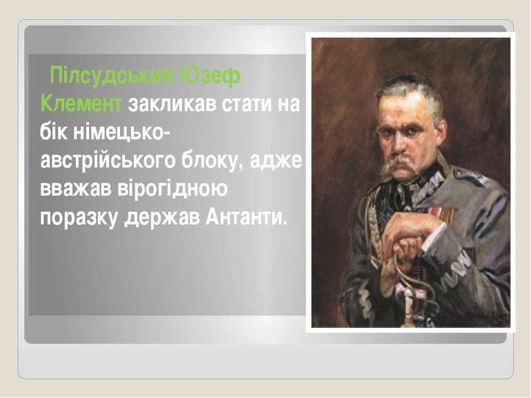 Пілсудський Юзеф Клемент закликав стати на бік німецько-австрійського блоку, ...