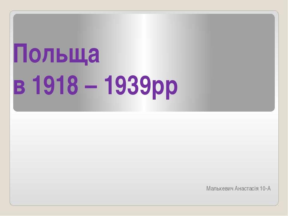 Польща в 1918 – 1939рр Малькевич Анастасія 10-А