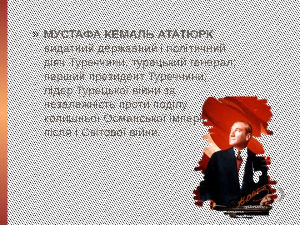 МУСТАФА КЕМАЛЬ АТАТЮРК— видатний державний і політичний діячТуреччини, туре...