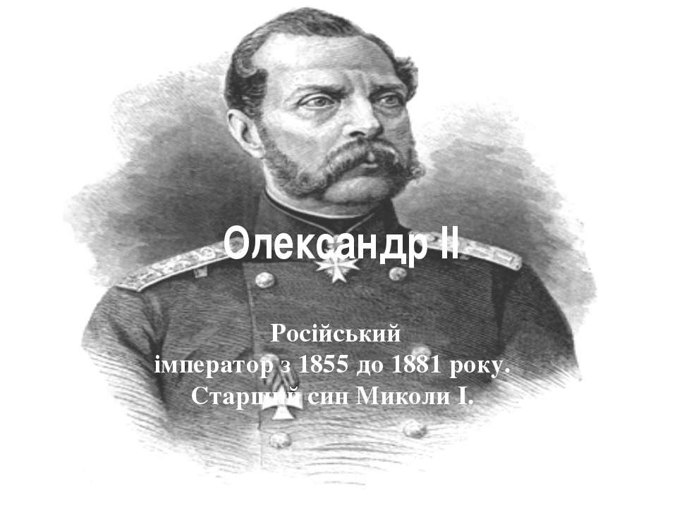 Олександр ІІ Російський імператорз1855до1881року. Старший синМиколи І.