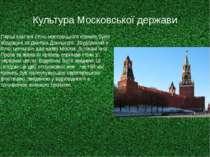 Культура Московської держави Перші кам`яні стіни московського кремля були збу...