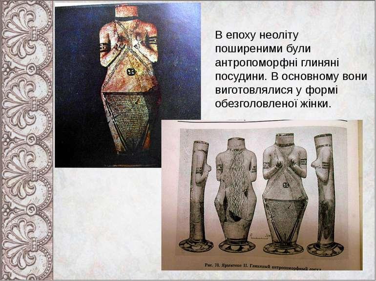 В епоху неоліту поширеними були антропоморфні глиняні посудини. В основному в...