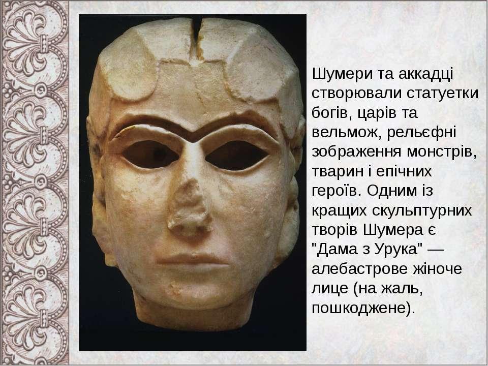 Шумери та аккадці створювали статуетки богів, царів та вельмож, рельєфні зобр...