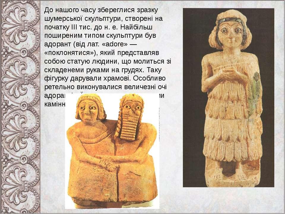 До нашого часу збереглися зразку шумерської скульптури, створені на початку І...