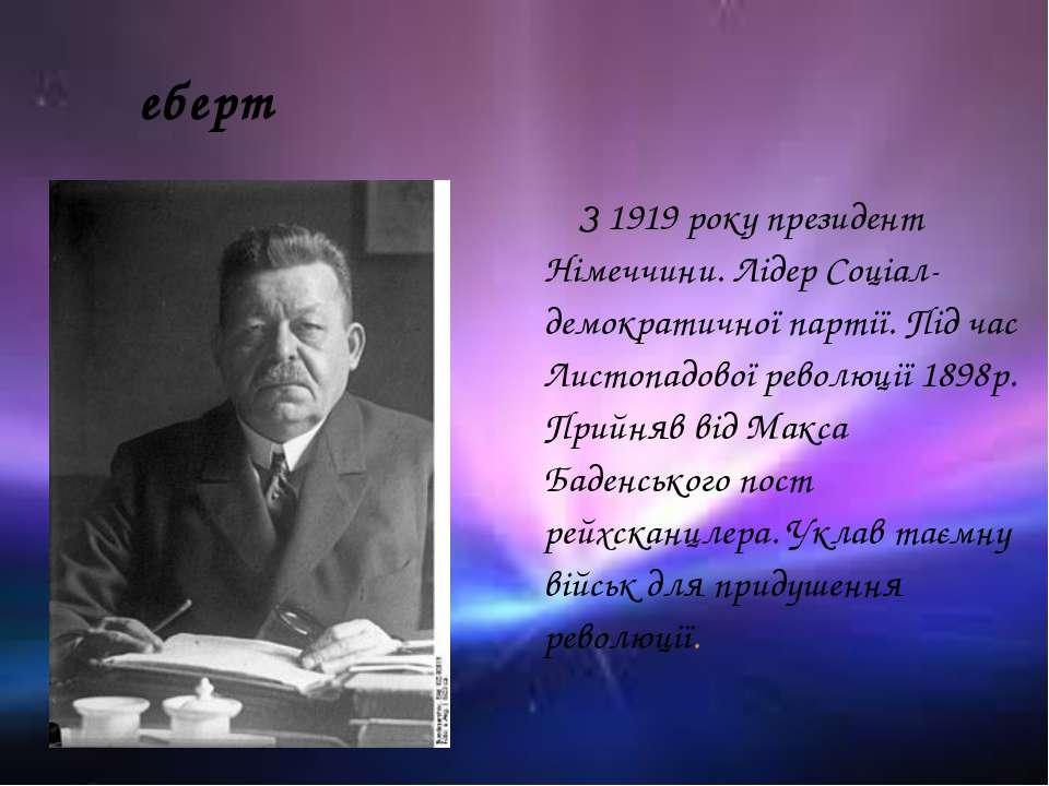 еберт З 1919 року президент Німеччини. Лідер Соціал-демократичної партії. Під...