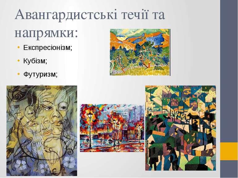 Авангардистські течії та напрямки: Експресіонізм; Кубізм; Футуризм; Дадаїзм.