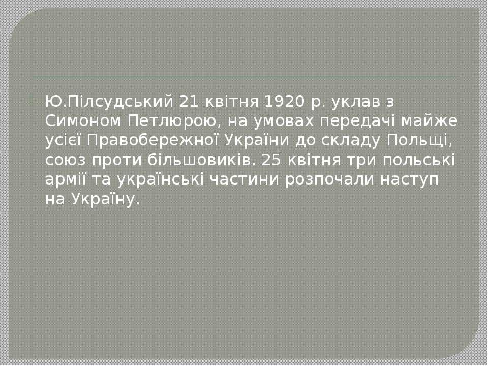 Ю.Пілсудський 21 квітня 1920 р. уклав з Симоном Петлюрою, на умовах передачі ...