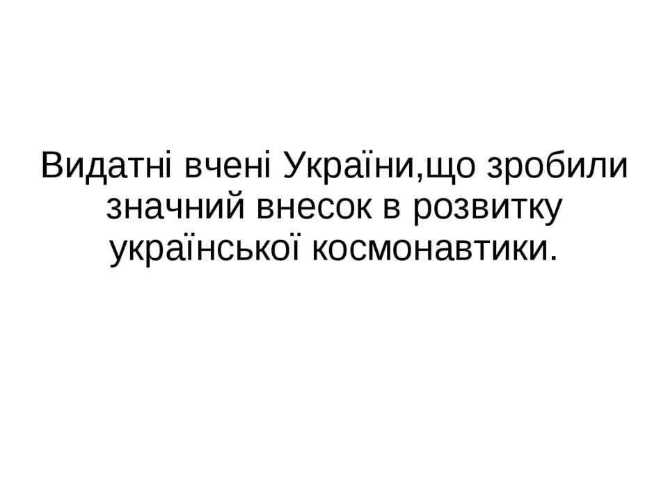 Видатні вчені України,що зробили значний внесок в розвитку української космон...