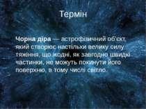 Термін Чорна діра — астрофізичний об'єкт, який створює настільки велику силу ...