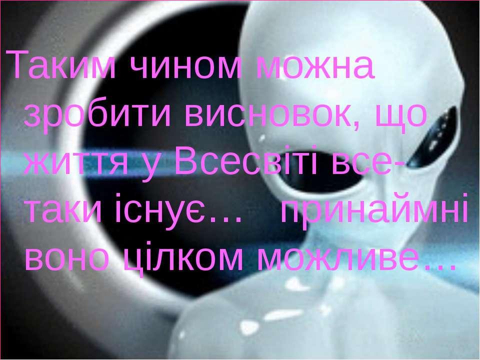 Таким чином можна зробити висновок, що життя у Всесвіті все-таки існує… прина...