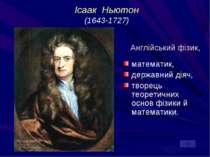 Ісаак Ньютон (1643-1727) Англійський фізик, математик, державний діяч, творец...
