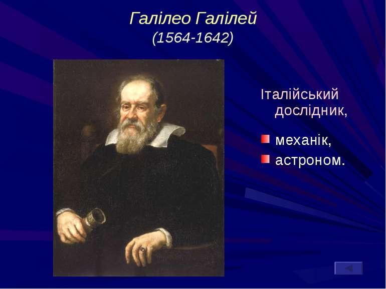 Галілео Галілей (1564-1642) Італійський дослідник, механік, астроном.