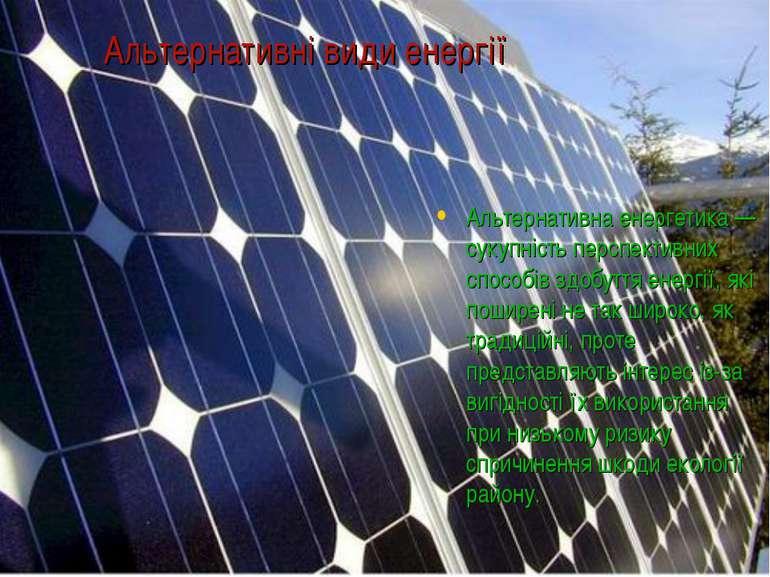 Альтернативні види енергії Альтернативна енергетика — сукупність перспективни...