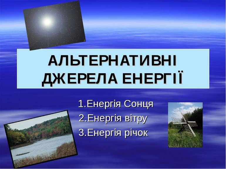 АЛЬТЕРНАТИВНІ ДЖЕРЕЛА ЕНЕРГІЇ 1.Енергія Сонця 2.Енергія вітру 3.Енергія річок