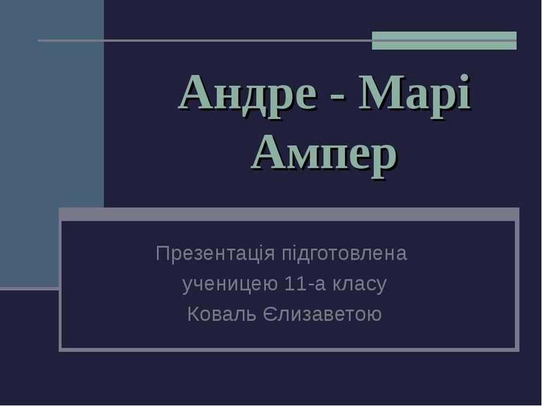 Андре - Марі Ампер Презентація підготовлена ученицею 11-а класу Коваль Єлизав...