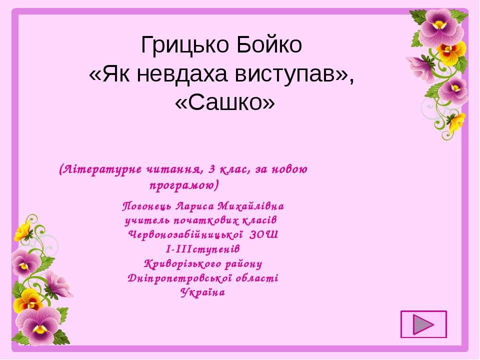 Грицько Бойко «Як невдаха виступав», «Сашко» Погонець Лариса Михайлівна учите...