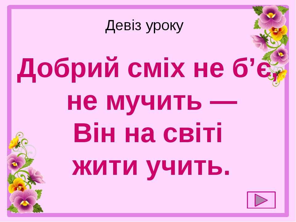 Девіз уроку  Добрий сміх не б'є, не мучить — Він на світі жити учить.