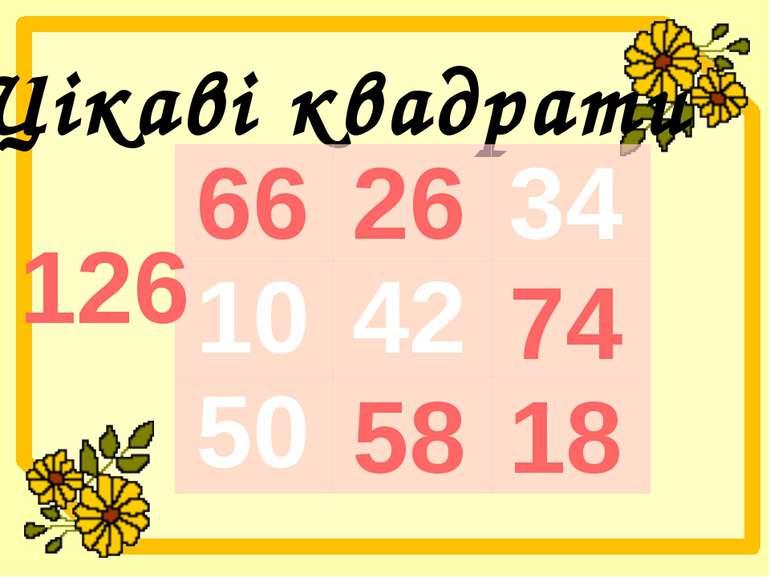 Цікаві квадрати 34 50 42 10 126 66 26 58 74 18