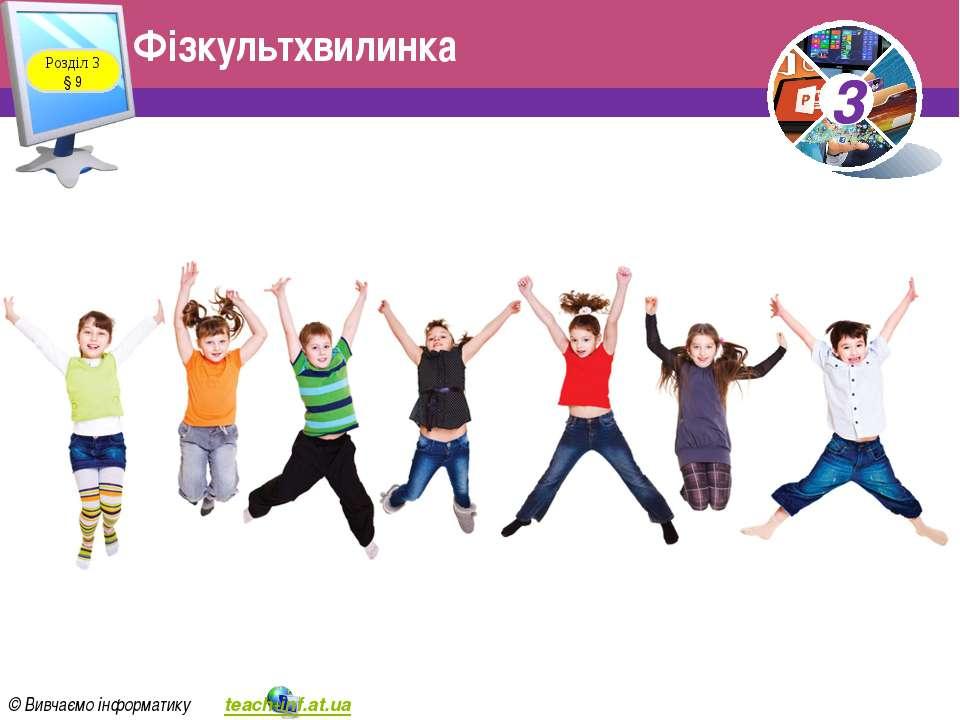 Фізкультхвилинка Розділ 3 § 9 3 © Вивчаємо інформатику teach-inf.at.ua 3