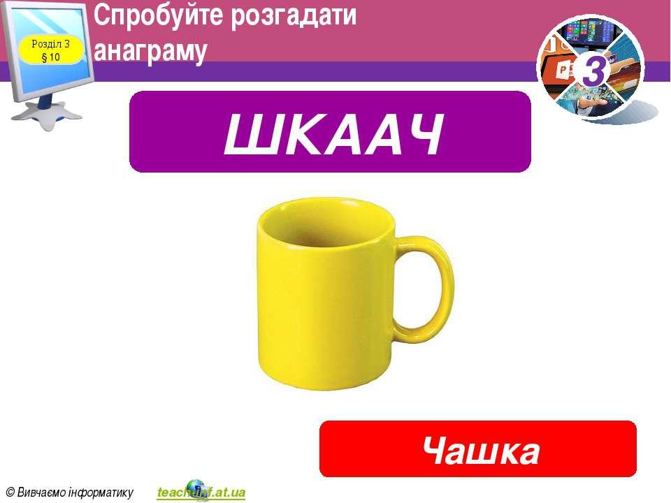 Спробуйте розгадати анаграму Розділ 3 § 10 ШКААЧ Чашка 3 © Вивчаємо інформати...