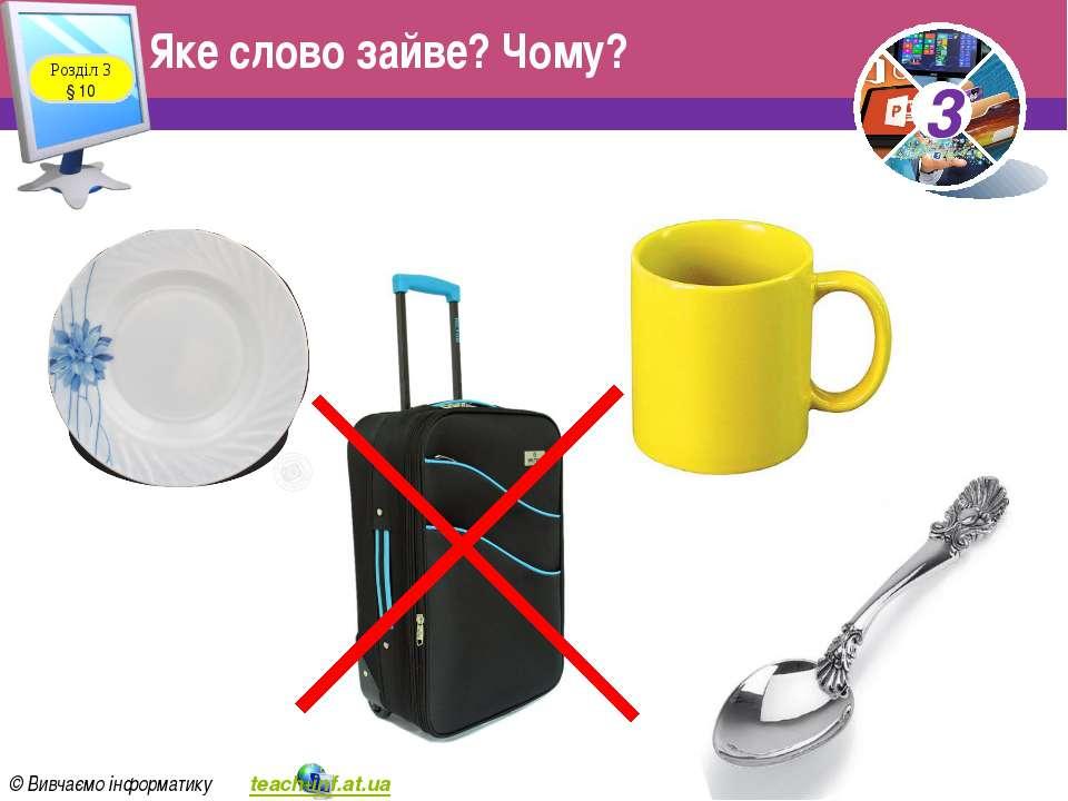 Яке слово зайве? Чому? Розділ 3 § 10 3 © Вивчаємо інформатику teach-inf.at.ua 3